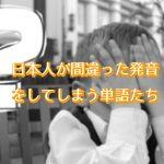 日本人が間違った発音をしやすい単語